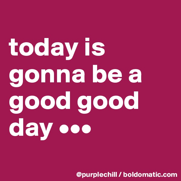 today is gonna be a good good day •••
