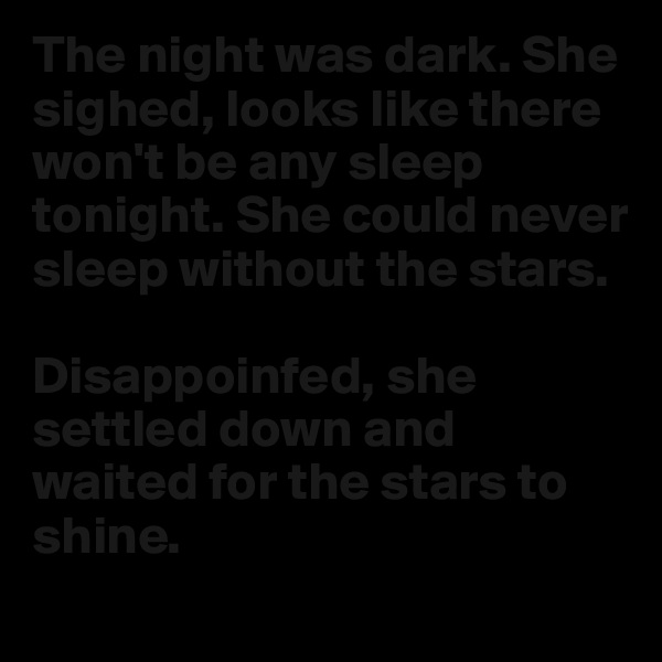 The night was dark. She sighed, looks like there won't be any sleep tonight. She could never sleep without the stars.  Disappoinfed, she settled down and waited for the stars to shine.