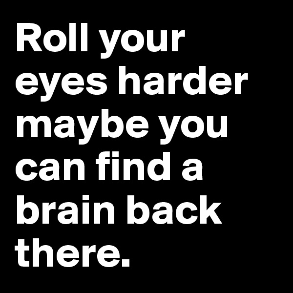 Roll your eyes harder maybe you can find a brain back there.
