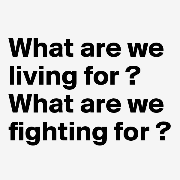 What are we living for ?  What are we fighting for ?
