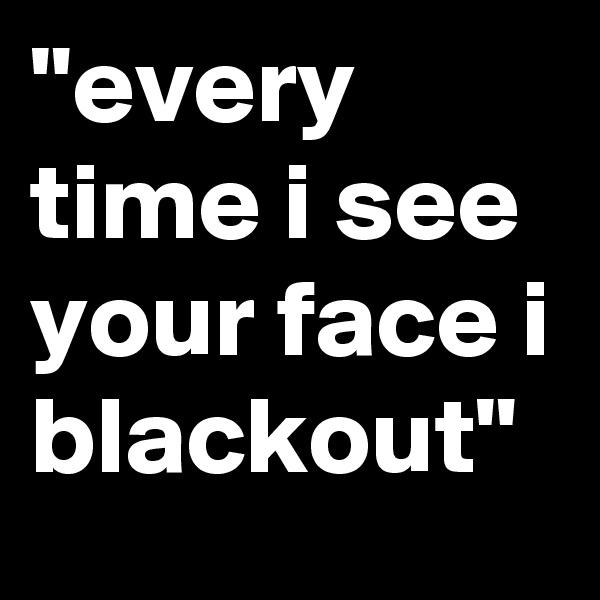"""""""every time i see your face i blackout"""""""