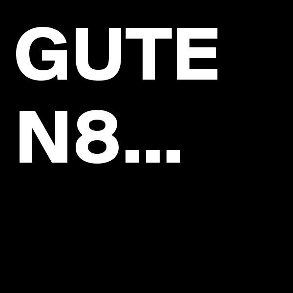 GUTE N8...