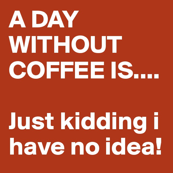 A DAY WITHOUT COFFEE IS....  Just kidding i have no idea!