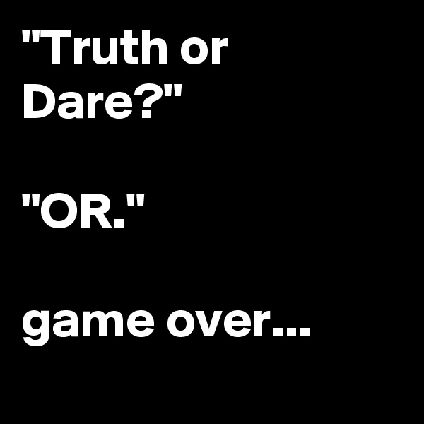 """Truth or Dare?""   ""OR.""  game over..."