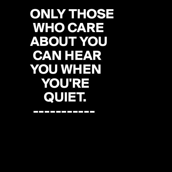 ONLY THOSE          WHO CARE         ABOUT YOU          CAN HEAR         YOU WHEN             YOU'RE               QUIET.          -----------