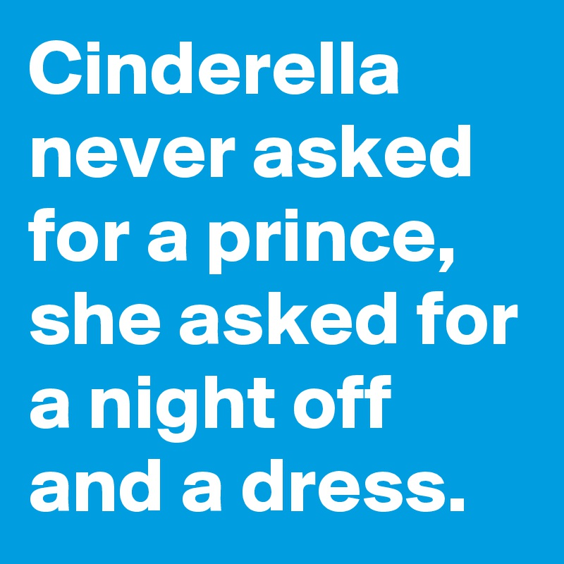 Cinderella never asked for a prince, she asked for a night off and a dress.