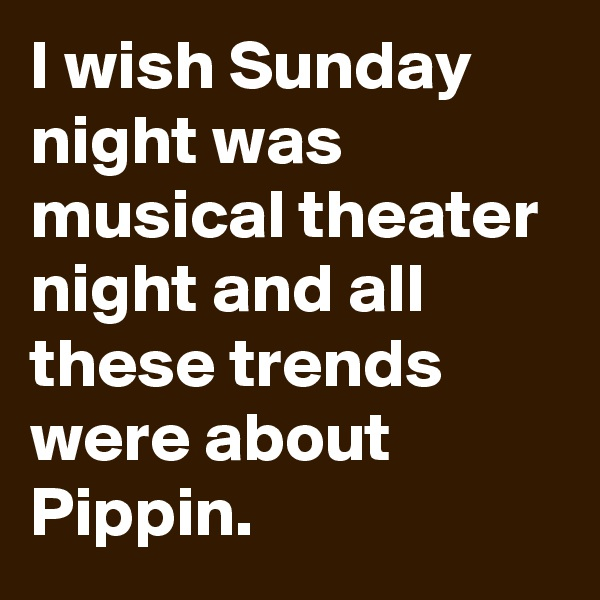 I wish Sunday night was musical theater night and all these trends were about Pippin.