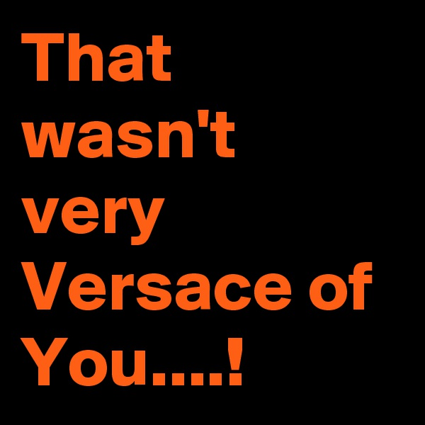 That wasn't very Versace of  You....!
