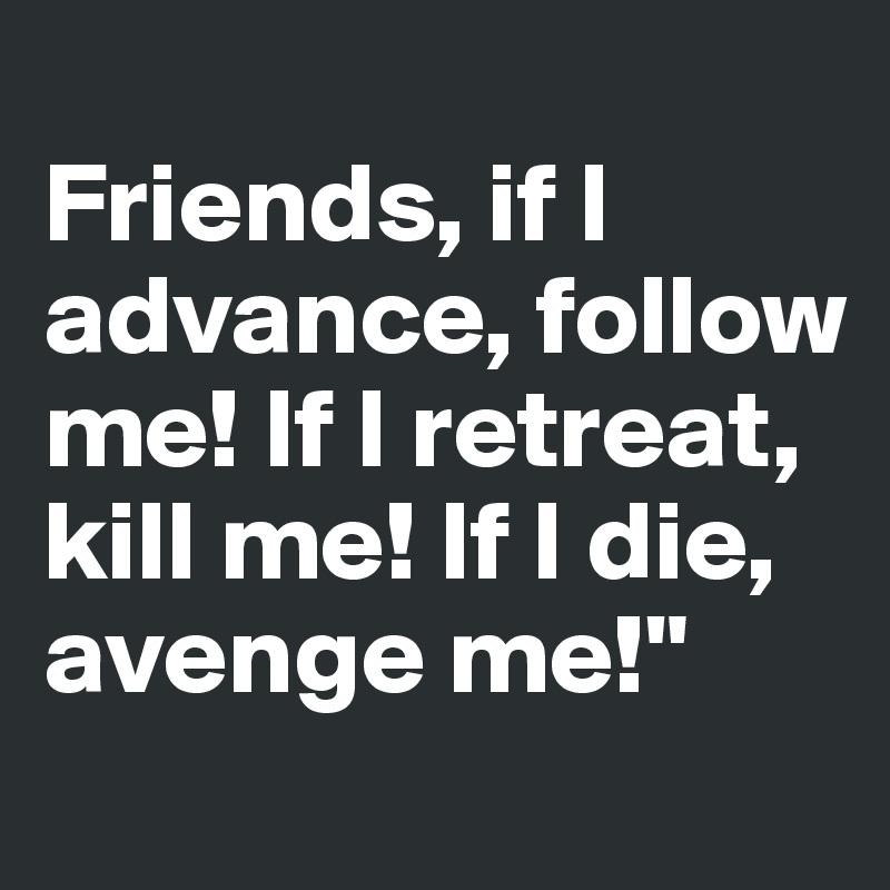 "Friends, if I advance, follow me! If I retreat, kill me! If I die, avenge me!"""