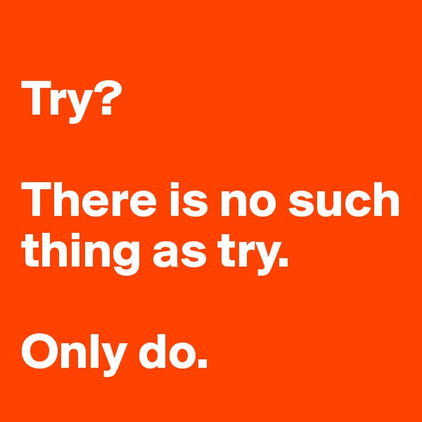Try?    There is no such thing as try.  Only do.