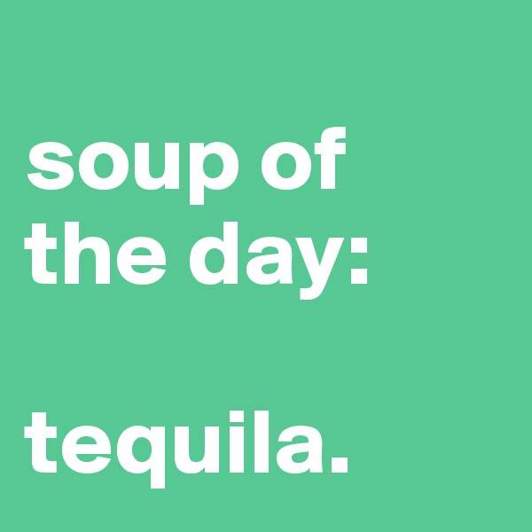 soup of the day:  tequila.