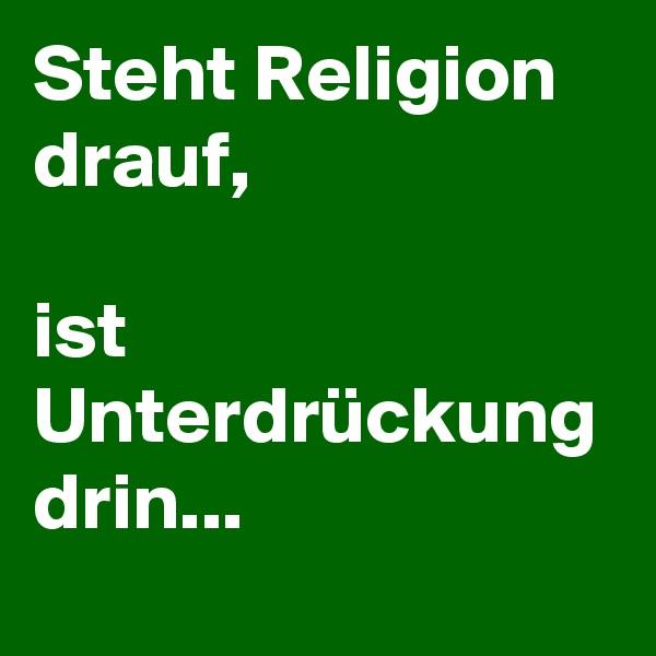 Steht Religion drauf,  ist Unterdrückung drin...