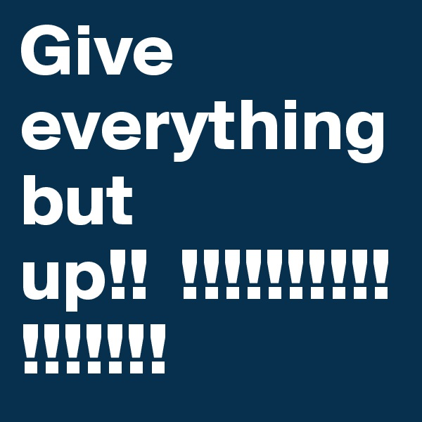 Give everything but up!!  !!!!!!!!!!!!!!!!!