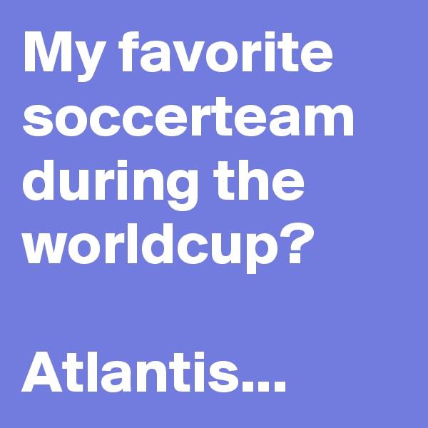 My favorite soccerteam during the worldcup?  Atlantis...