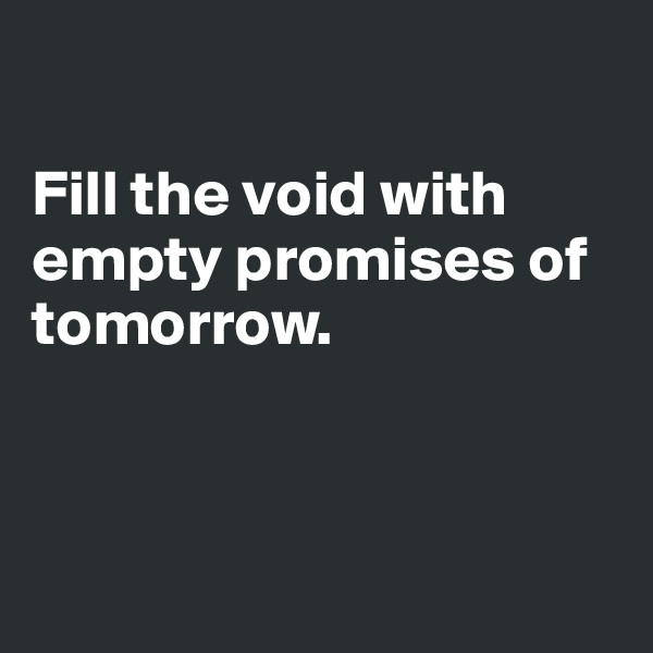 Fill the void with empty promises of tomorrow.