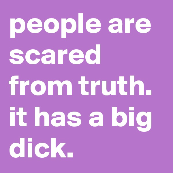 people are scared from truth. it has a big dick.