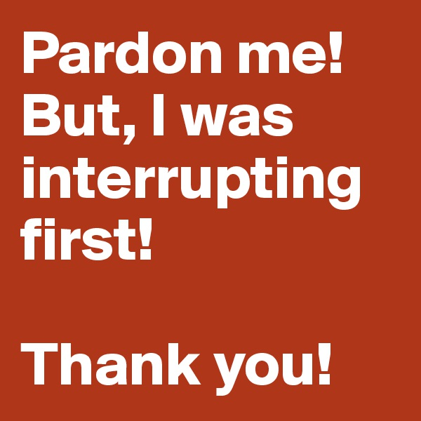 Pardon me! But, I was interrupting first!  Thank you!