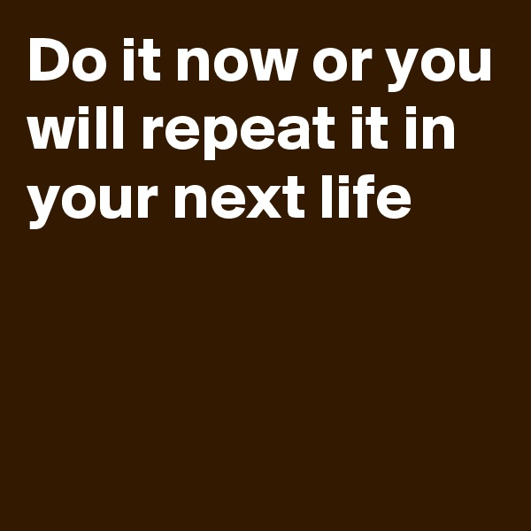 Do it now or you will repeat it in your next life
