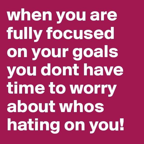 when you are fully focused on your goals you dont have time to worry about whos hating on you!