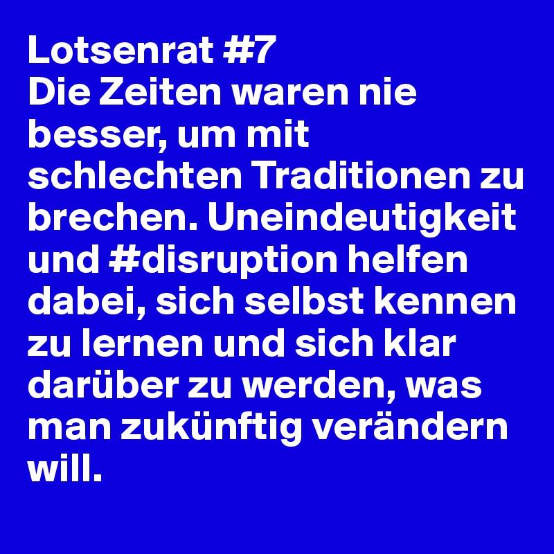 Lotsenrat #7 Die Zeiten waren nie besser, um mit schlechten Traditionen zu brechen. Uneindeutigkeit und #disruption helfen dabei, sich selbst kennen zu lernen und sich klar darüber zu werden, was man zukünftig verändern will.