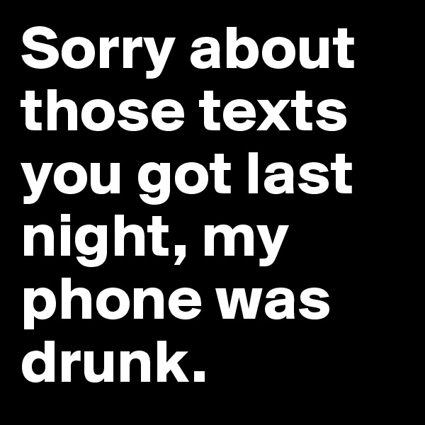Sorry about those texts you got last night, my phone was drunk.