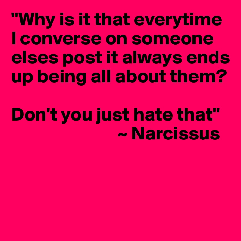 """""""Why is it that everytime I converse on someone elses post it always ends up being all about them?  Don't you just hate that""""                             ~ Narcissus"""