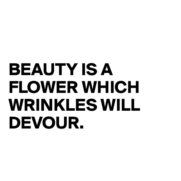BEAUTY IS A FLOWER WHICH WRINKLES WILL DEVOUR.