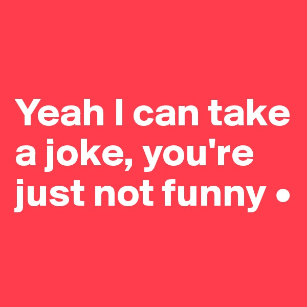 Yeah I can take a joke, you're just not funny •