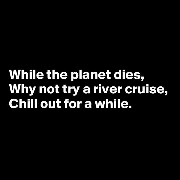 While the planet dies, Why not try a river cruise, Chill out for a while.