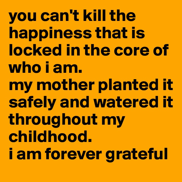 you can't kill the happiness that is locked in the core of who i am.  my mother planted it safely and watered it throughout my childhood.  i am forever grateful