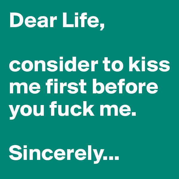 Dear Life,   consider to kiss me first before you fuck me.  Sincerely...