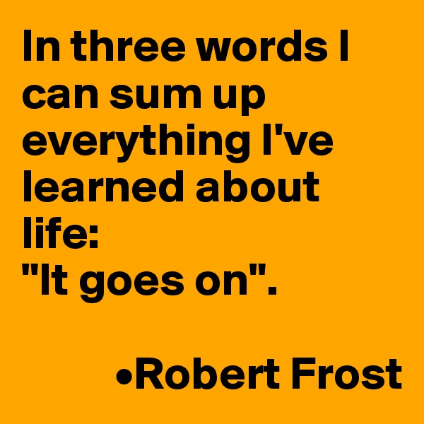 "In three words I can sum up everything I've learned about life: ""It goes on"".            •Robert Frost"