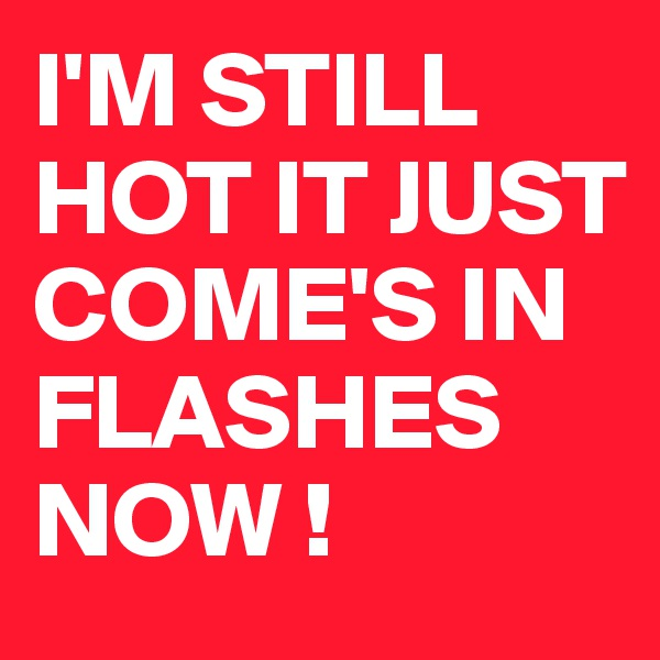 I'M STILL HOT IT JUST COME'S IN FLASHES NOW !