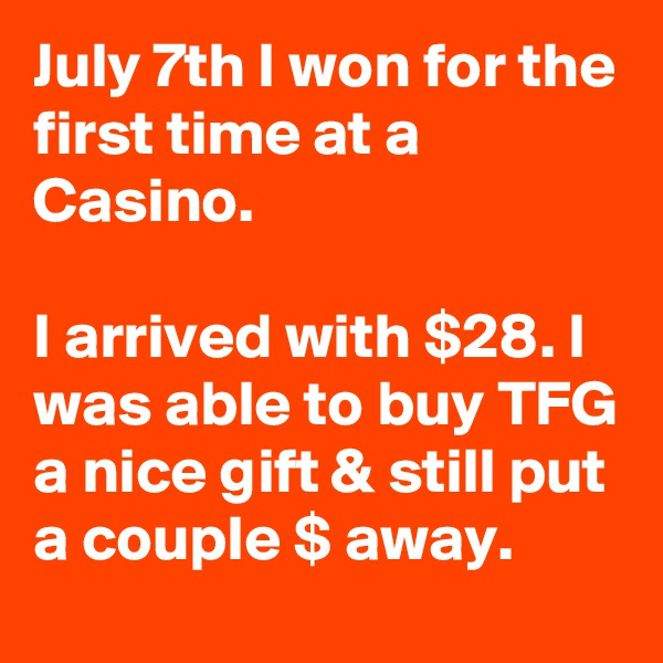 July 7th I won for the first time at a Casino.  I arrived with $28. I was able to buy TFG a nice gift & still put a couple $ away.
