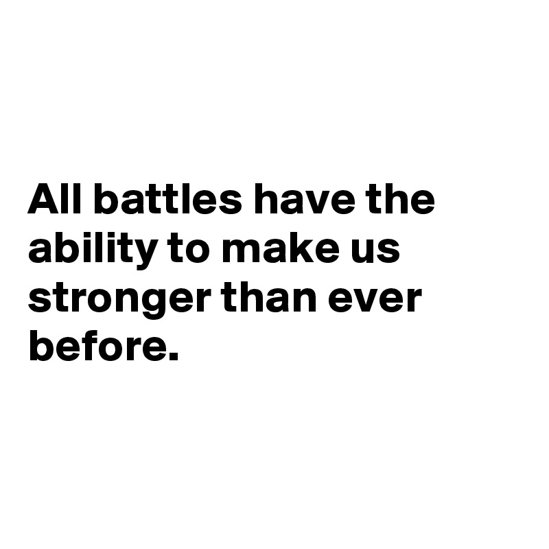All battles have the ability to make us stronger than ever before.