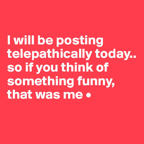 I will be posting telepathically today.. so if you think of something funny, that was me •