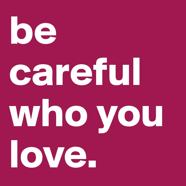 be careful who you love.