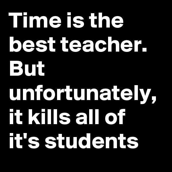 Time is the best teacher. But unfortunately, it kills all of it's students