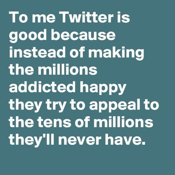 To me Twitter is good because instead of making the millions addicted happy they try to appeal to the tens of millions they'll never have.