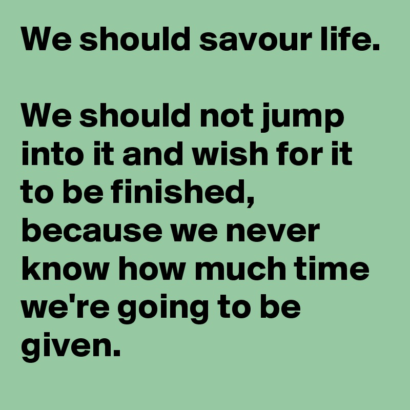 We should savour life.  We should not jump into it and wish for it to be finished, because we never know how much time we're going to be given.