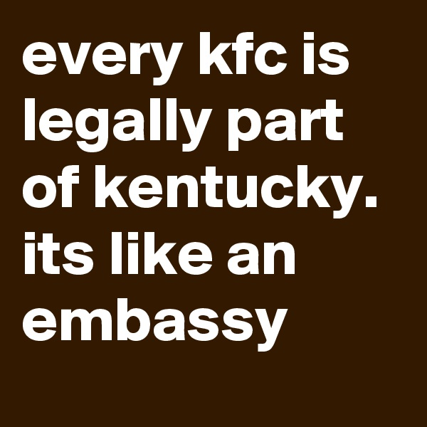 every kfc is legally part of kentucky. its like an embassy