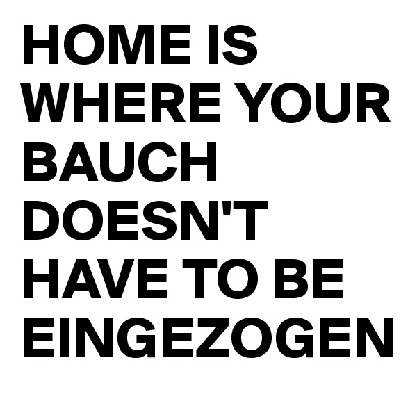 HOME IS WHERE YOUR BAUCH DOESN'T HAVE TO BE EINGEZOGEN