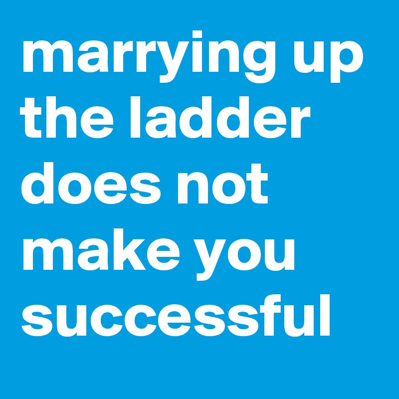 marrying up the ladder does not make you successful