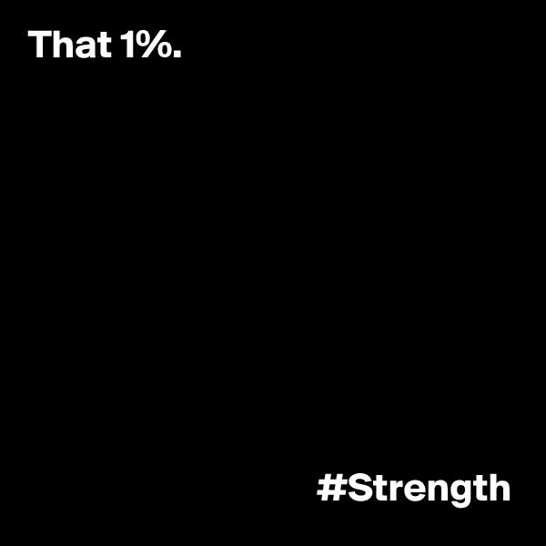 That 1%.                                               #Strength