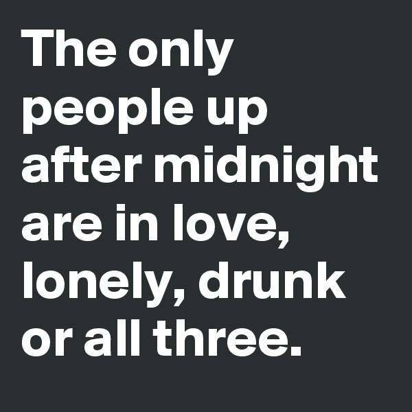 The only people up after midnight are in love, lonely, drunk or all three.