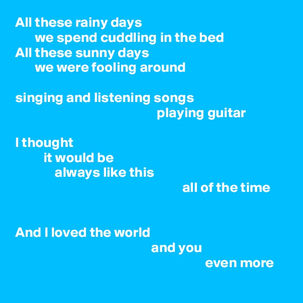 All these rainy days        we spend cuddling in the bed All these sunny days        we were fooling around  singing and listening songs                                                   playing guitar  I thought           it would be               always like this                                                            all of the time   And I loved the world                                                 and you                                                                    even more