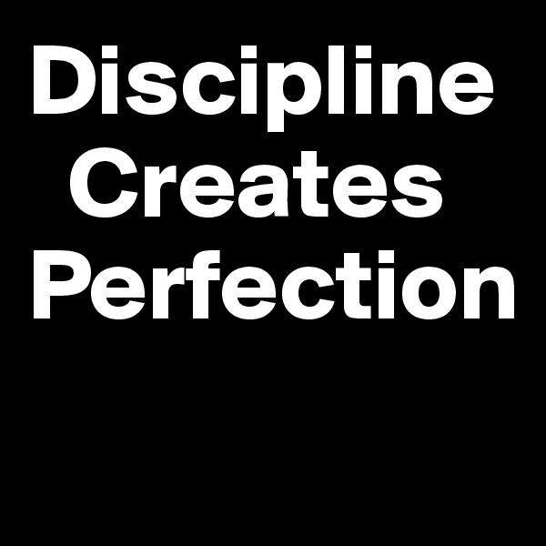 Discipline           Creates  Perfection