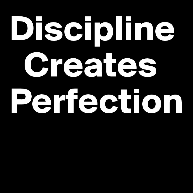 Discipline           Creates  Perfection
