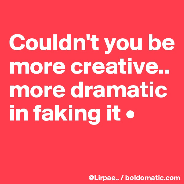 Couldn't you be more creative.. more dramatic in faking it •