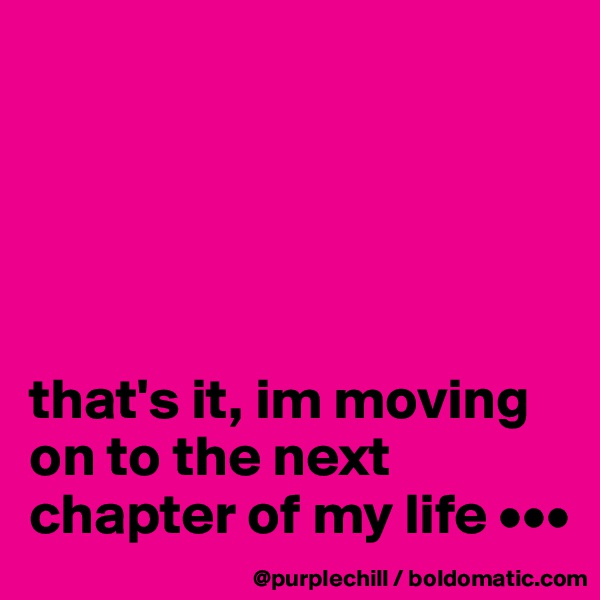 that's it, im moving on to the next chapter of my life •••